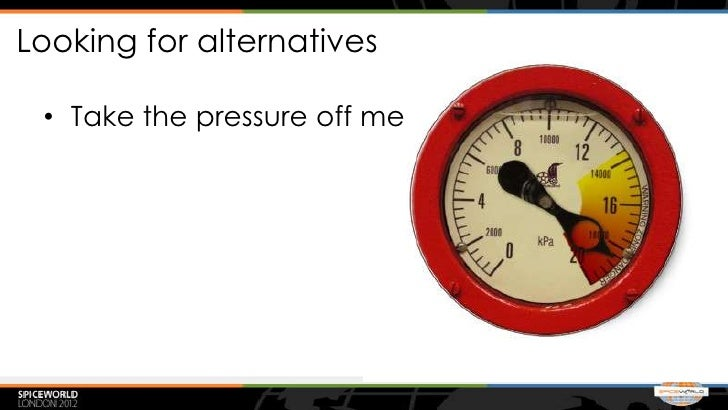Looking for alternatives • Take the pressure off me