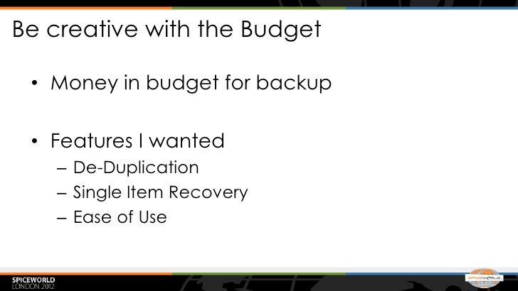 Be creative with the Budget • Money in budget for backup • Features I wanted   – De-Duplication   – Single Item Recovery  ...