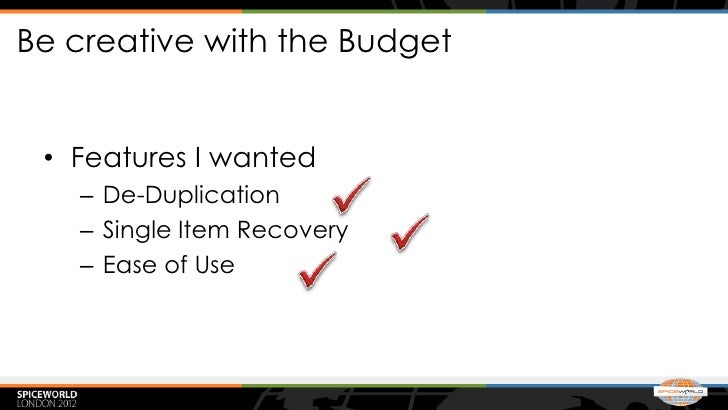 Be creative with the Budget • Features I wanted   – De-Duplication   – Single Item Recovery   – Ease of Use