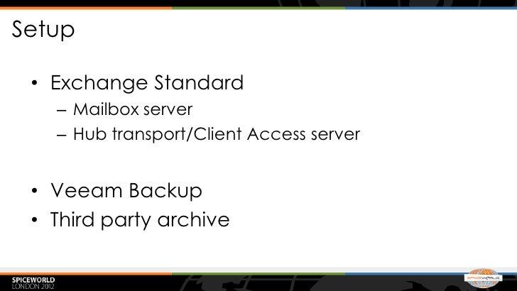 Setup • Exchange Standard   – Mailbox server   – Hub transport/Client Access server • Veeam Backup • Third party archive