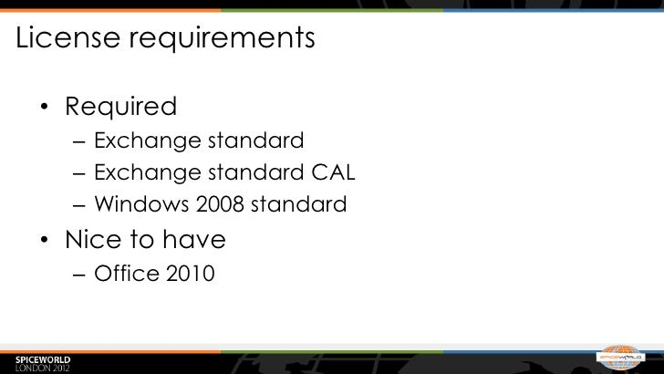 License requirements • Required   – Exchange standard   – Exchange standard CAL   – Windows 2008 standard • Nice to have  ...