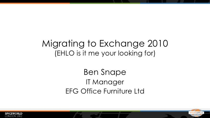 Migrating to Exchange 2010  (EHLO is it me your looking for)           Ben Snape          IT Manager     EFG Office Furnit...