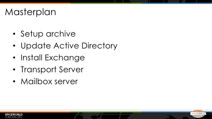 Masterplan •   Setup archive •   Update Active Directory •   Install Exchange •   Transport Server •   Mailbox server