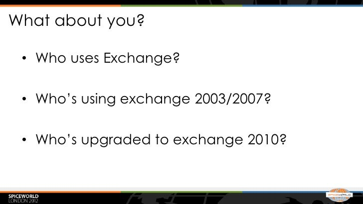What about you? • Who uses Exchange? • Who's using exchange 2003/2007? • Who's upgraded to exchange 2010?