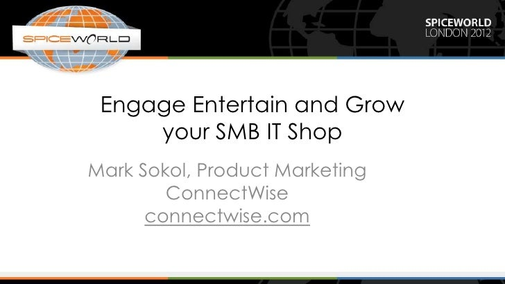Engage Entertain and Grow     your SMB IT ShopMark Sokol, Product Marketing        ConnectWise      connectwise.com