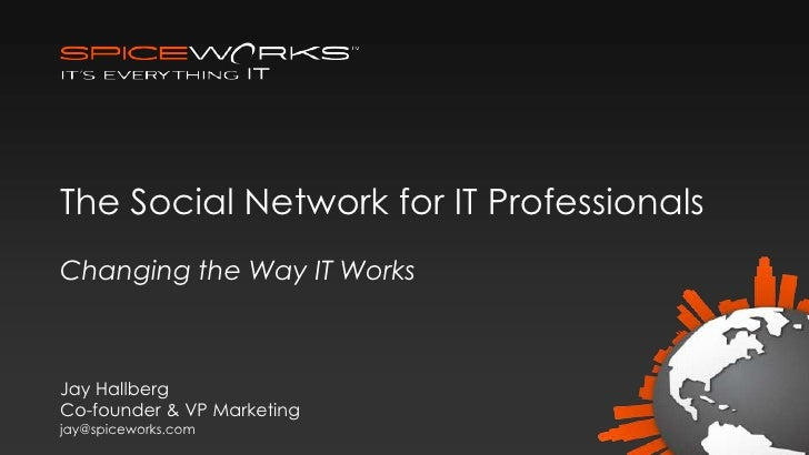The Social Network for IT ProfessionalsChanging the Way IT WorksJay HallbergCo-founder & VP Marketingjay@spiceworks.com