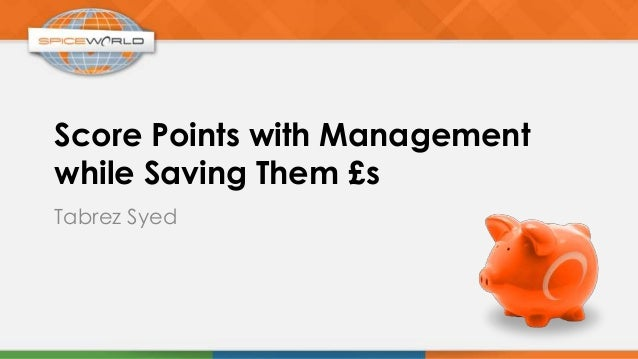 Score Points with Managementwhile Saving Them £sTabrez Syed