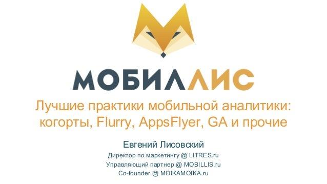 Лучшие практики мобильной аналитики: когорты, Flurry, AppsFlyer, GA и прочие Евгений Лисовский Директор по маркетингу @ LI...