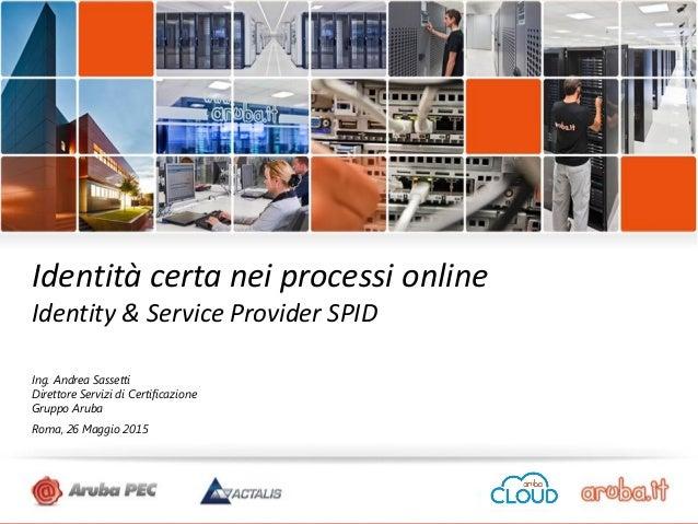 Confidenziale© 2015 Aruba SpA Identità certa nei processi online Identity & Service Provider SPID Ing. Andrea Sassetti Dir...