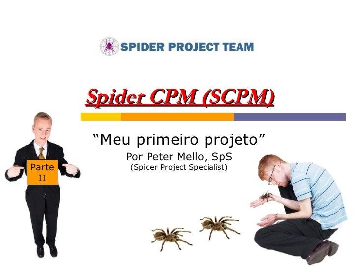 "Spider CPM (SCPM) "" Meu primeiro projeto"" Por Peter Mello, SpS (Spider Project Specialist) Parte II"