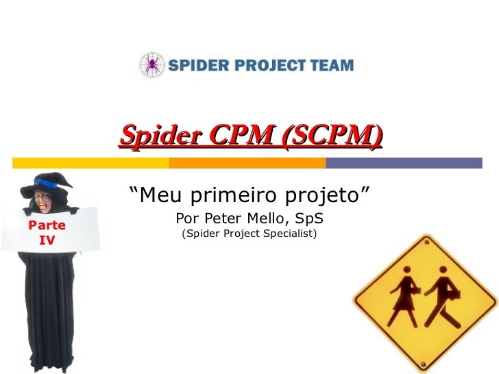 """Spider CPM (SCPM) """" Meu primeiro projeto"""" Por Peter Mello, SpS (Spider Project Specialist) Parte IV"""
