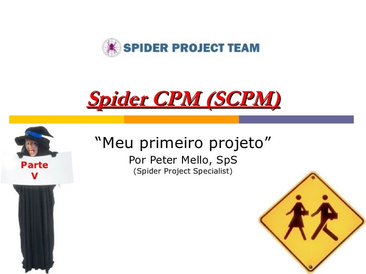 """Spider CPM (SCPM) """" Meu primeiro projeto"""" Por Peter Mello, SpS (Spider Project Specialist) Parte V"""