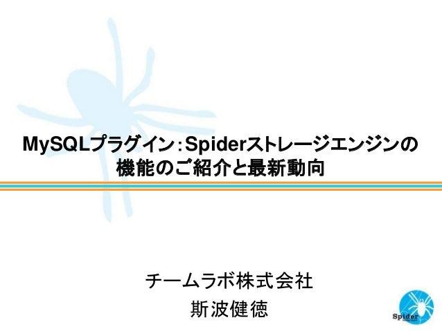 MySQLプラグイン:Spiderストレージエンジンの 機能のご紹介と最新動向 チームラボ株式会社 斯波健徳