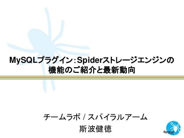MySQLプラグイン:Spiderストレージエンジンの 機能のご紹介と最新動向 チームラボ / スパイラルアーム 斯波健徳