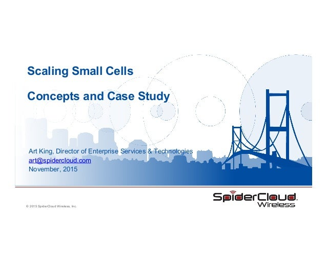 © 2015 SpiderCloud Wireless, Inc. Scaling Small Cells Concepts and Case Study Art King, Director of Enterprise Services & ...