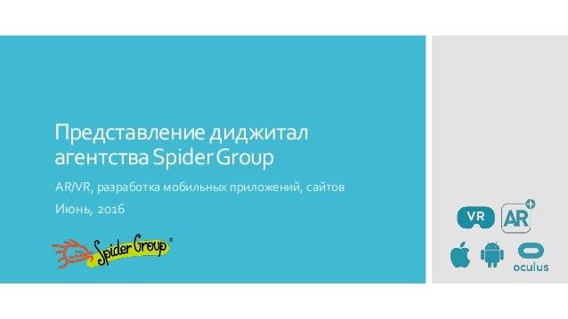 Представлениедиджитал агентстваSpiderGroup AR/VR, разработка мобильных приложений, сайтов Июнь, 2016