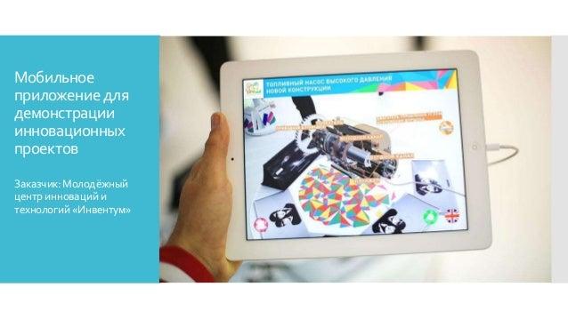 Мобильное приложение для демонстрации инновационных проектов Заказчик:Молодёжный центринновацийи технологий«Инвентум»