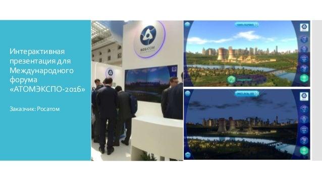 Интерактивная презентация для Международного форума «АТОМЭКСПО-2016» Заказчик:Росатом