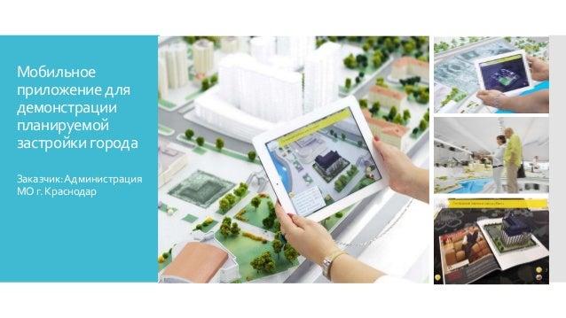 Мобильное приложение для демонстрации планируемой застройки города Заказчик:Администрация МОг.Краснодар