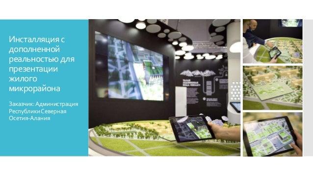 Инсталляция с дополненной реальностью для презентации жилого микрорайона Заказчик:Администрация РеспубликиСеверная Осетия-...