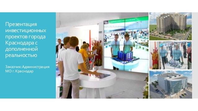 Презентация инвестиционных проектов города Краснодара с дополненной реальностью Заказчик:Администрация МОг.Краснодар