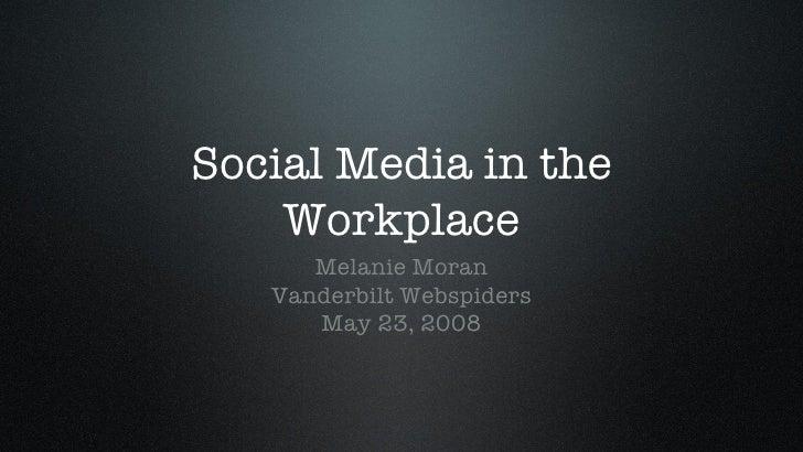 Social Media in the Workplace <ul><li>Melanie Moran </li></ul><ul><li>Vanderbilt Webspiders </li></ul><ul><li>May 23, 2008...