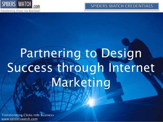 Partnering to Design Success through Internet Marketing Transforming Clicks into Business www.spiderswatch.com