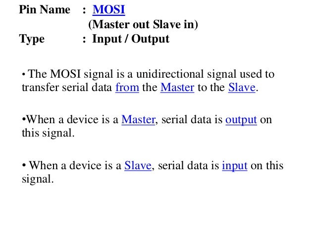Pin Name : MOSI (Master out Slave in) Type : Input / Output • The MOSI signal is a unidirectional signal used to transfer ...