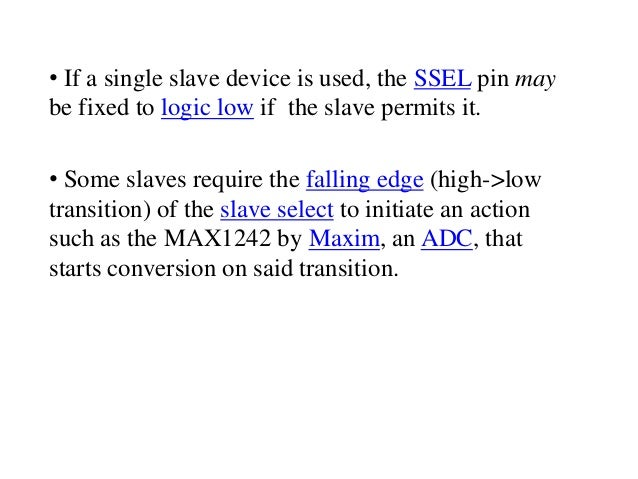 • If a single slave device is used, the SSEL pin may be fixed to logic low if the slave permits it. • Some slaves require ...