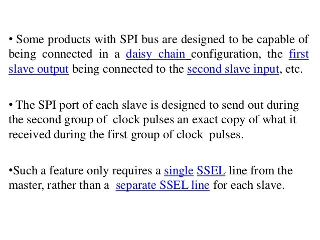 • Some products with SPI bus are designed to be capable of being connected in a daisy chain configuration, the first slave...