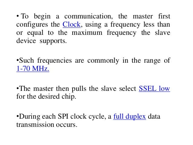 • To begin a communication, the master first configures the Clock, using a frequency less than or equal to the maximum fre...