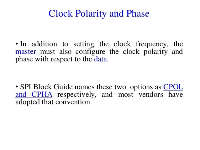 Clock Polarity and Phase • In addition to setting the clock frequency, the master must also configure the clock polarity a...