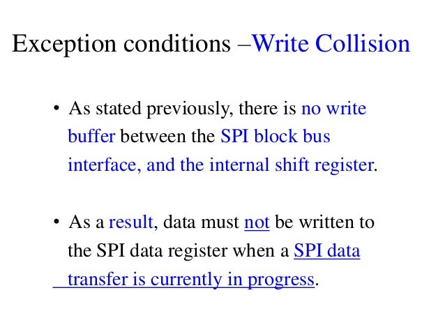 Exception conditions –Write Collision • As stated previously, there is no write buffer between the SPI block bus interface...