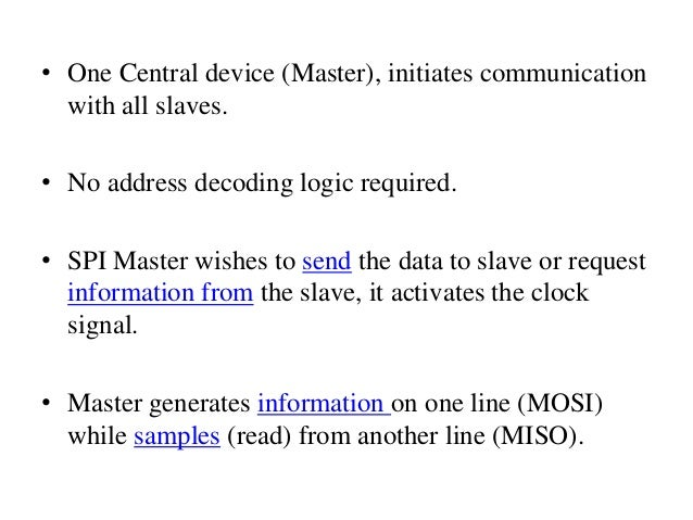 • One Central device (Master), initiates communication with all slaves. • No address decoding logic required. • SPI Master...