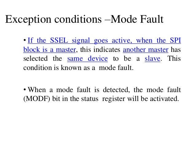 Exception conditions –Mode Fault • If the SSEL signal goes active, when the SPI block is a master, this indicates another ...