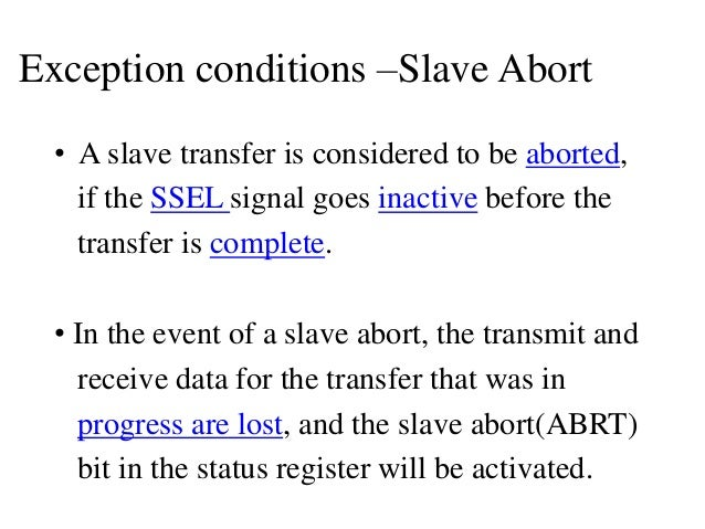 Exception conditions –Slave Abort • A slave transfer is considered to be aborted, if the SSEL signal goes inactive before ...