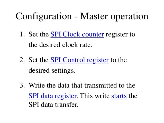 Configuration - Master operation 1. Set the SPI Clock counter register to the desired clock rate. 2. Set the SPI Control r...