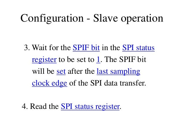 Configuration - Slave operation 3. Wait for the SPIF bit in the SPI status register to be set to 1. The SPIF bit will be s...