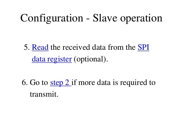 Configuration - Slave operation 5. Read the received data from the SPI data register (optional). 6. Go to step 2 if more d...