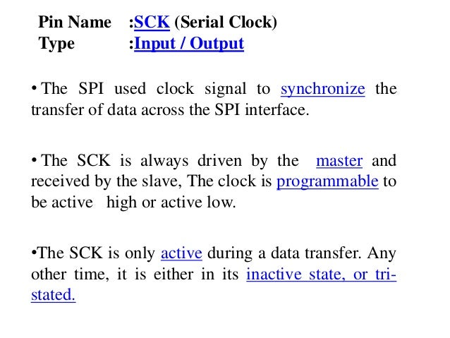 Pin Name :SCK (Serial Clock) Type :Input / Output • The SPI used clock signal to synchronize the transfer of data across t...