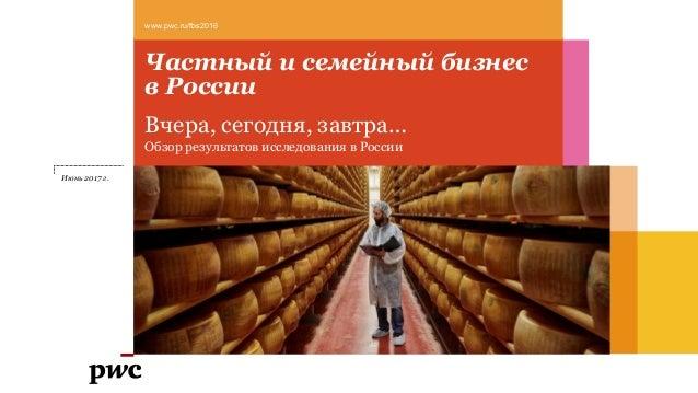 Частный и семейный бизнес в России Вчера, сегодня, завтра… Обзор результатов исследования в России www.pwc.ru/fbs2016 Июнь...