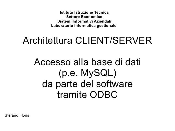 Architettura CLIENT/SERVER Accesso alla base di dati (p.e. MySQL)  da parte del software  tramite ODBC Stefano Floris Isti...