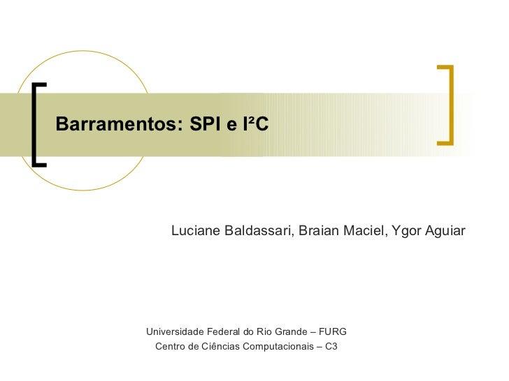 Barramentos: SPI e I²C              Luciane Baldassari, Braian Maciel, Ygor Aguiar         Universidade Federal do Rio Gra...