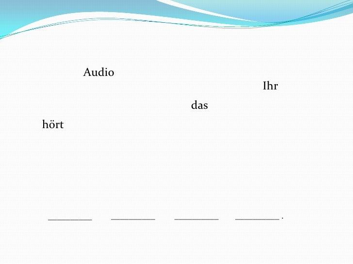 Audio<br />Ihr<br />das<br />hört<br />__________<br />__________<br />__________ .<br />__________<br />