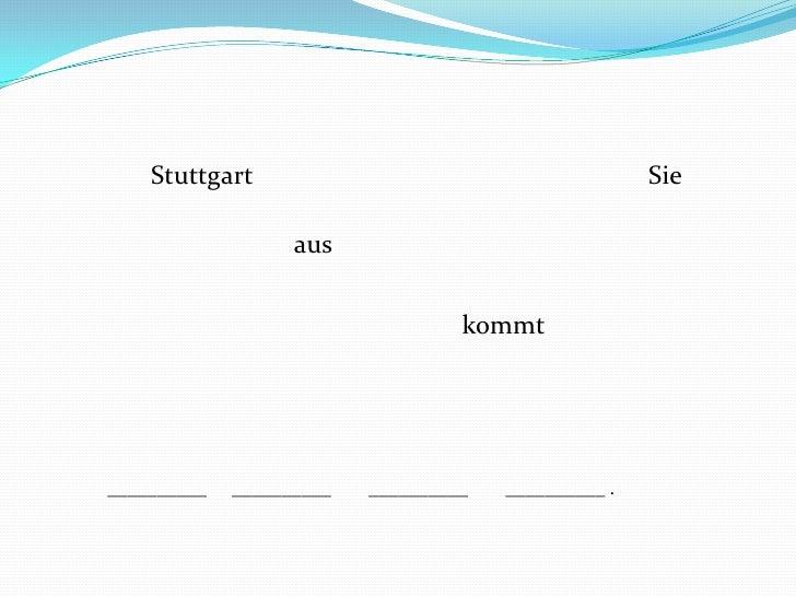 Sie<br />Stuttgart<br />aus<br />kommt<br />__________<br />__________<br />__________<br />__________ .<br />
