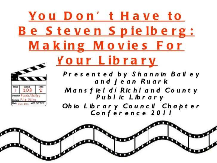 You Don't Have to Be Steven Spielberg: Making Movies For Your Library Presented by Shannin Bailey and Jean Ruark Mansfield...
