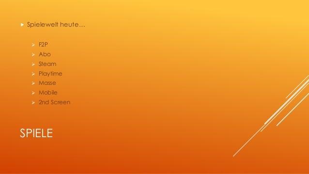  Spielewelt heute…   F2P   Abo   Steam   Playtime   Masse   Mobile   2nd Screen  SPIELE