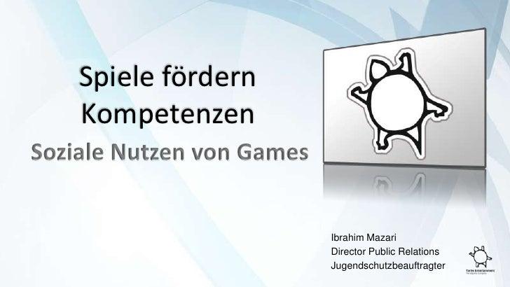 Spiele fördern Kompetenzen<br />Soziale Nutzen von Games<br />Ibrahim Mazari<br />DirectorPublic Relations<br />Jugendsch...