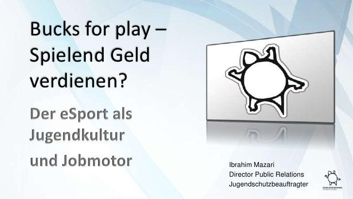 Bucksforplay – Spielend Geld verdienen?<br />Der eSport als Jugendkultur<br />und Jobmotor<br />Ibrahim Mazari<br />Direc...