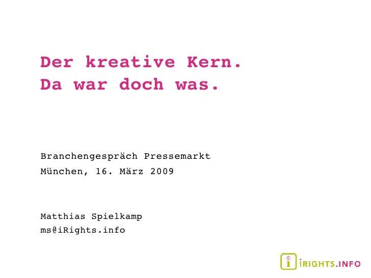 Der kreative Kern. Da war doch was.   Branchengespräch Pressemarkt München, 16. März 2009    Matthias Spielkamp ms@iRights...